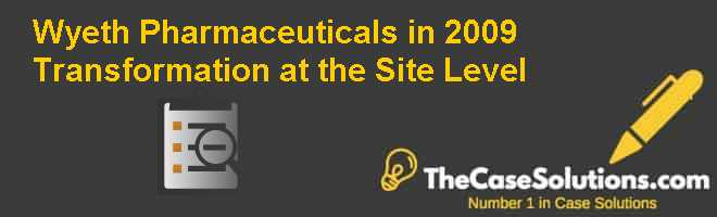 Wyeth Pharmaceuticals in 2009: Transformation at the Site Level Case Solution